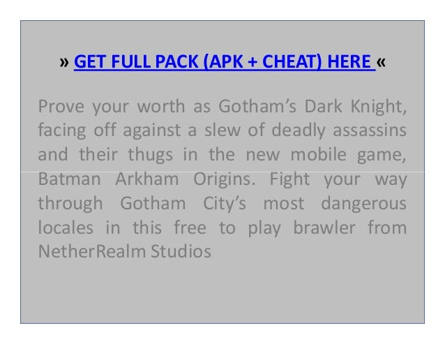 » GET FULL PACK (APK + CHEAT) HERE « Prove your worth as Gotham's Dark Knight, facing off against a slew of deadly assassi...