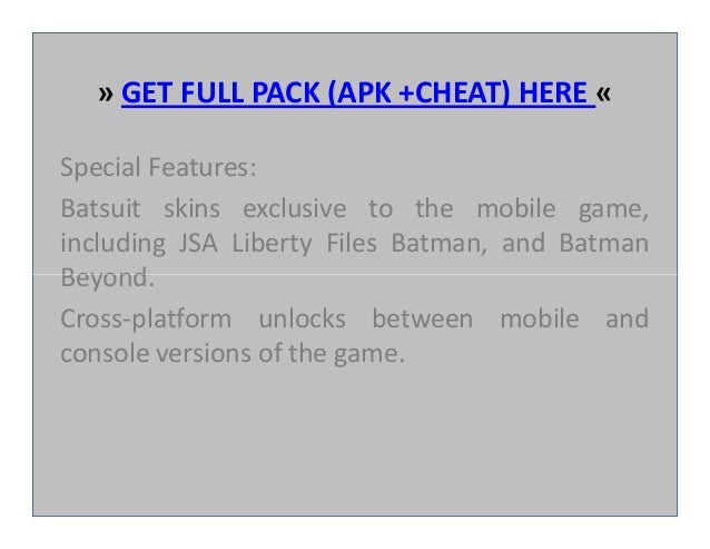 » GET FULL PACK (APK +CHEAT) HERE « Special Features: Batsuit skins exclusive to the mobile game, including JSA Liberty Fi...
