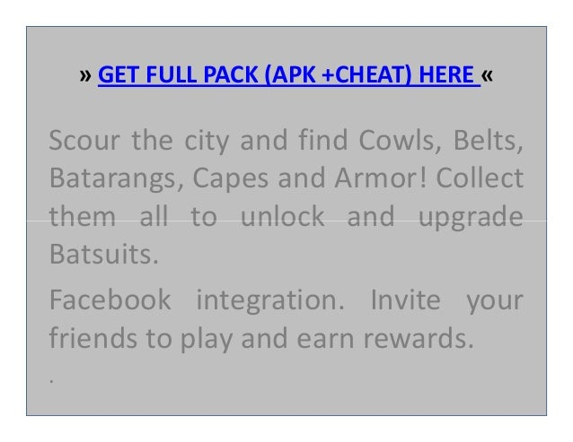 » GET FULL PACK (APK +CHEAT) HERE « Scour the city and find Cowls, Belts, Batarangs, Capes and Armor! Collect them all to ...