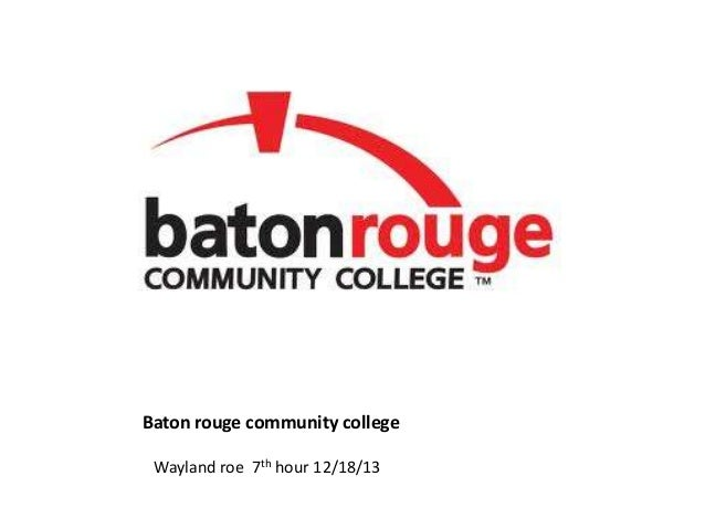 Baton rouge community college Wayland roe 7th hour 12/18/13