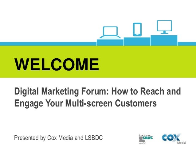 WELCOME Digital Marketing Forum: How to Reach and Engage Your Multi-screen Customers Presented by Cox Media and LSBDC