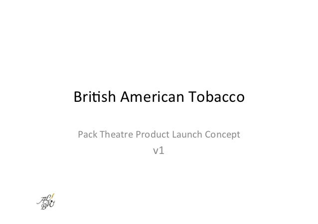 Bri$sh	  American	  Tobacco	  Pack	  Theatre	  Product	  Launch	  Concept	                         v1