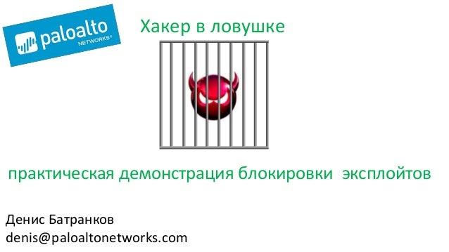 практическая демонстрация блокировки эксплойтов Хакер в ловушке Денис Батранков denis@paloaltonetworks.com