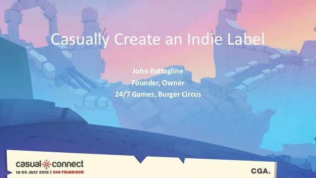 Casually Create an Indie Label John Battagline Founder, Owner 24/7 Games, Burger Circus