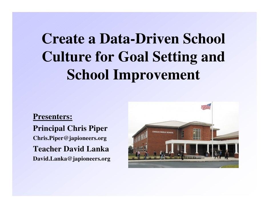 Create a Data-Driven School   Culture for Goal Setting and      School ImprovementPresenters:Principal Chris PiperChris.Pi...