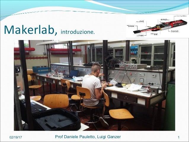 Makerlab, introduzione. 02/19/17 1Prof Daniele Pauletto, Luigi Ganzer