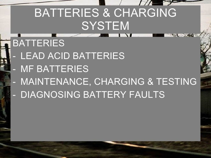 BATTERIES & CHARGING SYSTEM <ul><li>BATTERIES </li></ul><ul><li>LEAD ACID BATTERIES </li></ul><ul><li>MF BATTERIES </li></...