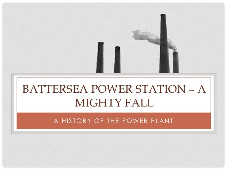 BATTERSEA POWER STATION – A       MIGHTY FALL    A H I S T O R Y O F T H E P O WE R P L A N T