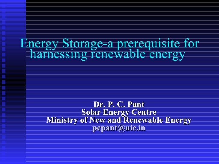 Energy Storage-a prerequisite for harnessing renewable energy  Dr. P. C. Pant Solar Energy Centre Ministry of New and Rene...