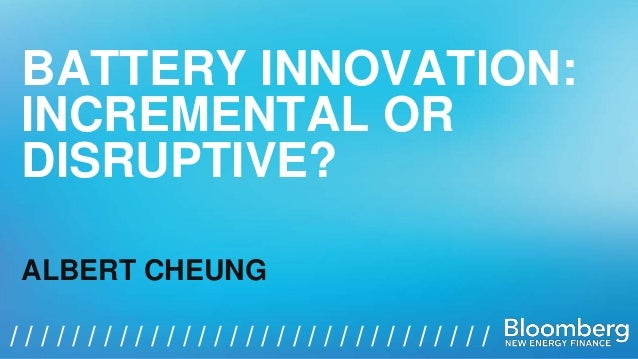 BATTERY INNOVATION:  INCREMENTAL OR  DISRUPTIVE?  ALBERT CHEUNG  / / / / / / / / / / / / / / / / / / / / / / / / / / / / /...
