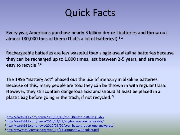 facts about batteries D battery is the dimension of dry cell it resembles a cylinder and has electrical contacts in both its the ends with a bump on the positive side d cells are used in boom boxes.