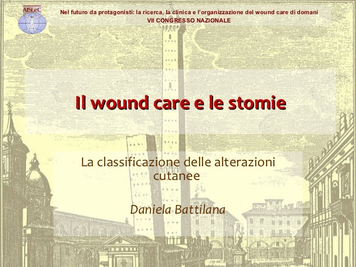 Il wound care e le stomie La classificazione delle alterazioni cutanee  Daniela Battilana Nel futuro da protagonisti: la r...