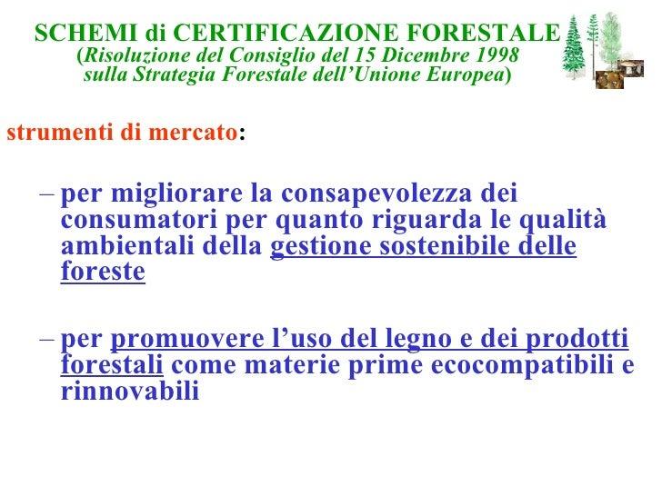 SCHEMI di CERTIFICAZIONE FORESTALE ( Risoluzione del Consiglio del 15 Dicembre 1998 sulla Strategia Forestale dell'Unione ...