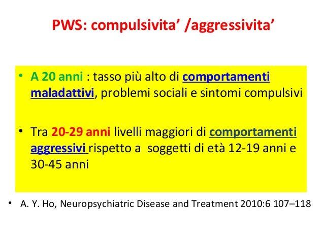PWS: compulsivita' /aggressivita'  • A 20 anni : tasso più alto di comportamenti  maladattivi, problemi sociali e sintomi ...