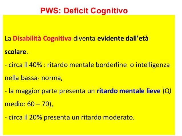 PWS: Deficit Cognitivo  La Disabilità Cognitiva diventa evidente dall'età  scolare.  - circa il 40% : ritardo mentale bord...