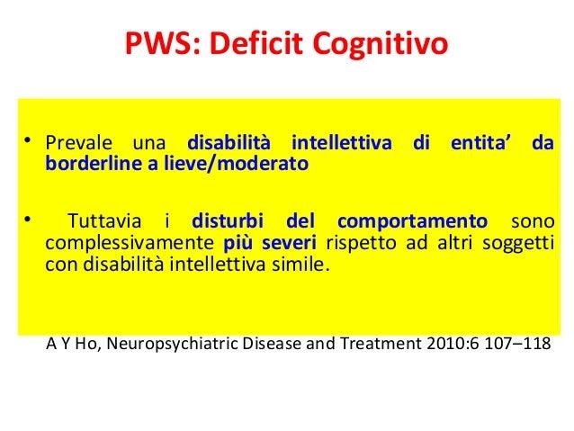 PWS: Deficit Cognitivo  • Prevale una disabilità intellettiva di entita' da  borderline a lieve/moderato  • Tuttavia i dis...