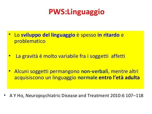 PWS:Linguaggio  • Lo sviluppo del linguaggio è spesso in ritardo e  problematico  • La gravità è molto variabile fra i sog...