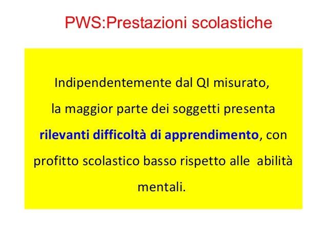 PWS:Prestazioni scolastiche  Indipendentemente dal QI misurato,  la maggior parte dei soggetti presenta  rilevanti diffico...