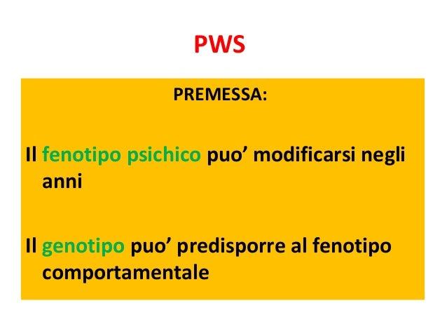 PWS  PREMESSA:  Il fenotipo psichico puo' modificarsi negli  anni  Il genotipo puo' predisporre al fenotipo  comportamenta...