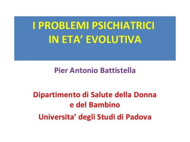 I PROBLEMI PSICHIATRICI  IN ETA' EVOLUTIVA  Pier Antonio Battistella  Dipartimento di Salute della Donna  e del Bambino  U...