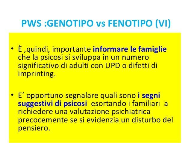 PWS :GENOTIPO vs FENOTIPO (VI)  • È ,quindi, importante informare le famiglie  che la psicosi si sviluppa in un numero  si...
