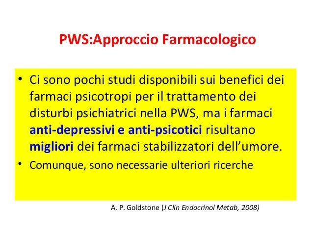 PWS:Approccio Farmacologico  • Ci sono pochi studi disponibili sui benefici dei  farmaci psicotropi per il trattamento dei...