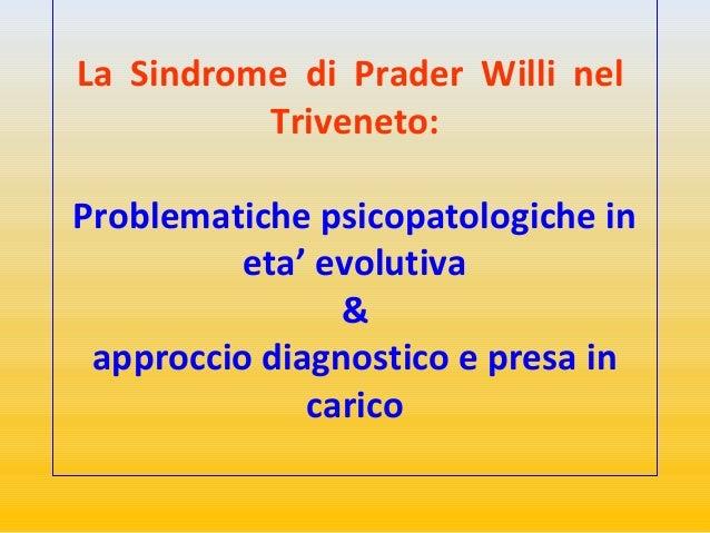 La Sindrome di Prader Willi nel  Triveneto:  Problematiche psicopatologiche in  eta' evolutiva  &  approccio diagnostico e...