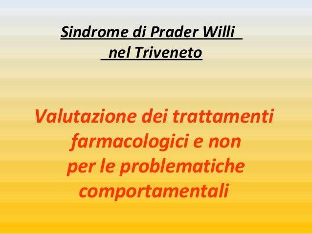 Sindrome di Prader Willi  nel Triveneto  Valutazione dei trattamenti  farmacologici e non  per le problematiche  comportam...