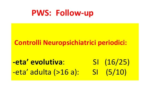 PWS: Follow-up  Controlli Neuropsichiatrici periodici:  -eta' evolutiva: SI (16/25)  -eta' adulta (>16 a): SI (5/10)