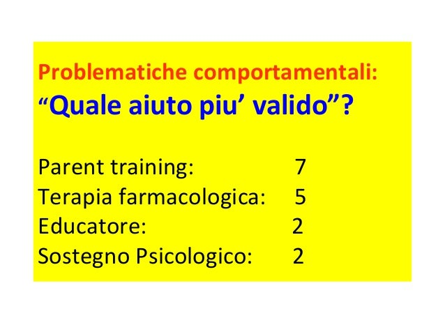 """Problematiche comportamentali:  """"Quale aiuto piu' valido""""?  Parent training: 7  Terapia farmacologica: 5  Educatore: 2  So..."""