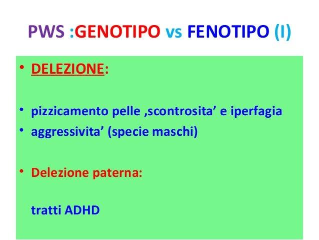 PWS :GENOTIPO vs FENOTIPO (I)  • DELEZIONE:  • pizzicamento pelle ,scontrosita' e iperfagia  • aggressivita' (specie masch...