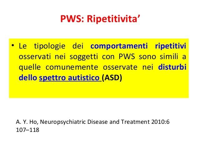 PWS: Ripetitivita'  • Le tipologie dei comportamenti ripetitivi  osservati nei soggetti con PWS sono simili a  quelle comu...