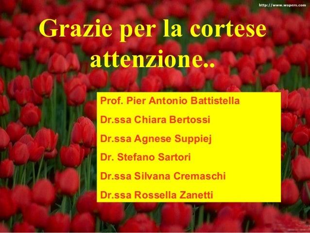 Grazie per la cortese  attenzione..  Prof. Pier Antonio Battistella  Dr.ssa Chiara Bertossi  Dr.ssa Agnese Suppiej  Dr. St...