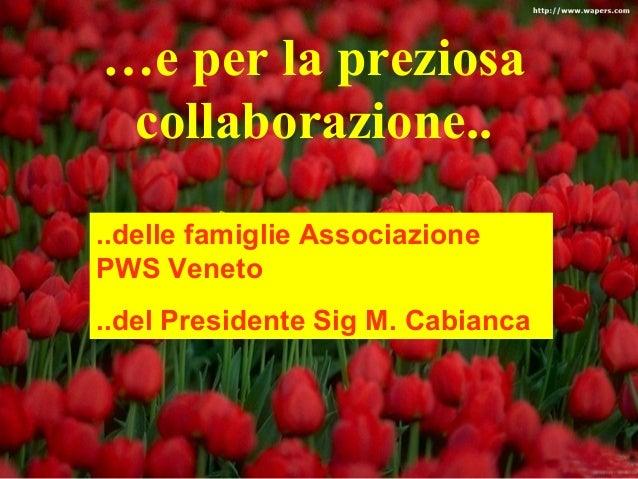 …e per la preziosa  collaborazione..  ..delle famiglie Associazione  PWS Veneto  ..del Presidente Sig M. Cabianca