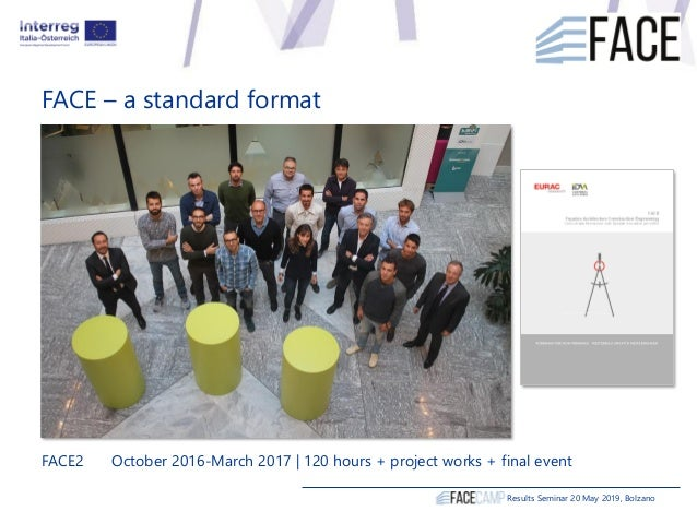 FACE – a standard format Results Seminar 20 May 2019, Bolzano FACE2 October 2016-March 2017 | 120 hours + project works + ...