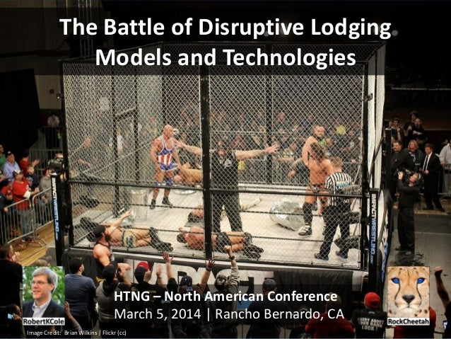 The Battle of Disruptive Lodging Models and Technologies  HTNG – North American Conference March 5, 2014 | Rancho Bernardo...