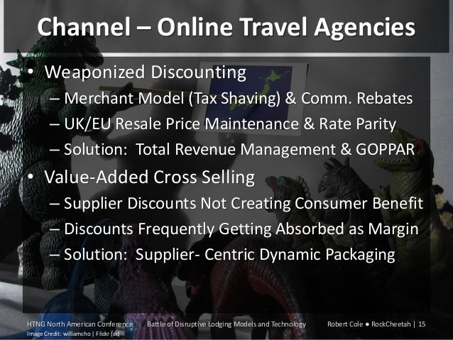 Channel – Online Travel Agencies • Weaponized Discounting – Merchant Model (Tax Shaving) & Comm. Rebates – UK/EU Resale Pr...