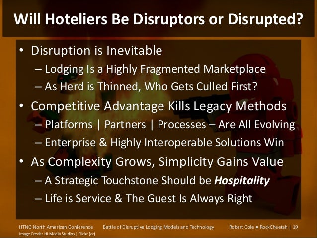 Will Hoteliers Be Disruptors or Disrupted? • Disruption is Inevitable – Lodging Is a Highly Fragmented Marketplace – As He...