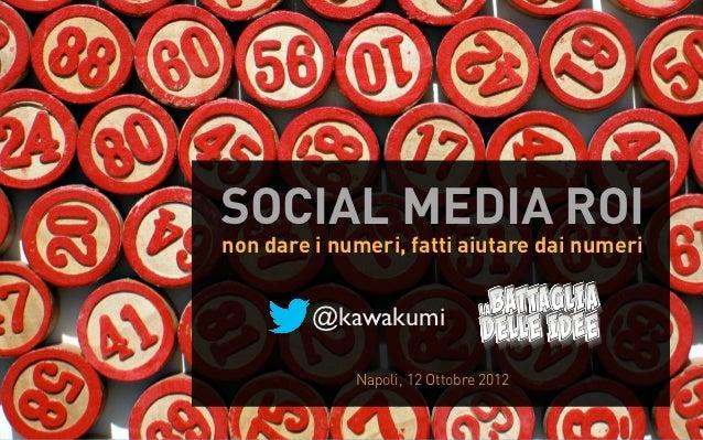 SOCIAL MEDIA ROInon dare i numeri, fatti aiutare dai numeri         @kawakumi             Napoli, 12 Ottobre 2012
