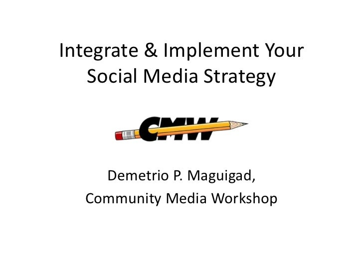 Integrate & Implement Your   Social Media Strategy    Demetrio P. Maguigad,  Community Media Workshop