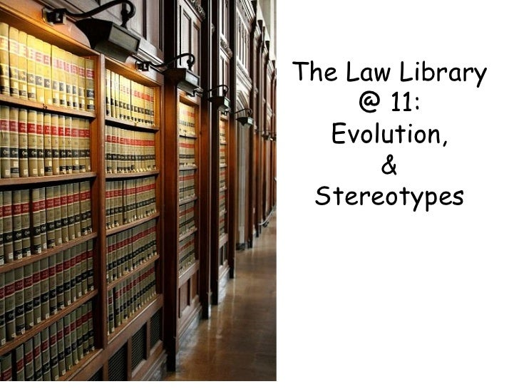 The Law Library @ 11: Evolution, & Stereotypes