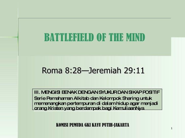 Roma 8:28—Jeremiah 29:11 BATTLEFIELD OF THE MIND III. MENGISI BENAK DENGAN SYUKUR DAN SIKAP POSITIF Serie Pemahaman Alkita...
