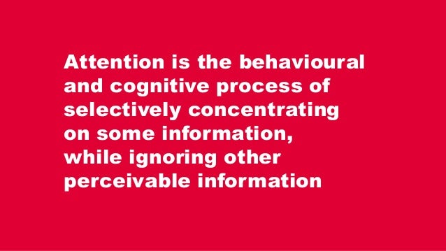 Attention is the behavioural and cognitive process of selectively concentrating on some information, while ignoring other ...