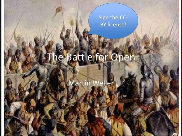 The Battle for Open Martin Weller Sign the CC- BY license!