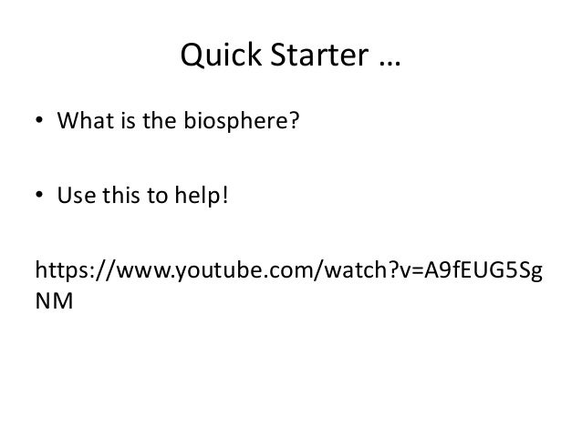 Quick Starter … • What is the biosphere? • Use this to help! https://www.youtube.com/watch?v=A9fEUG5Sg NM