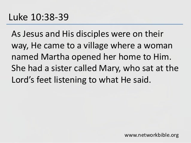 Luke 10:38-39 As Jesus and His disciples were on their way, He came to a village where a woman named Martha opened her hom...