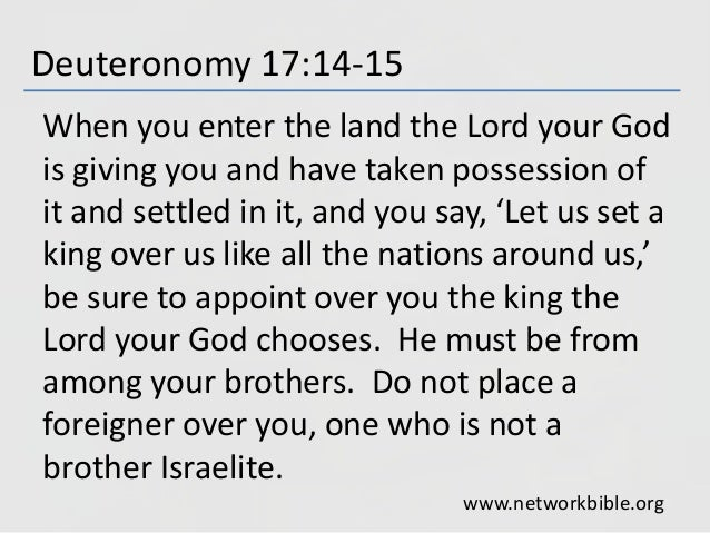 Deuteronomy 17:14-15 When you enter the land the Lord your God is giving you and have taken possession of it and settled i...