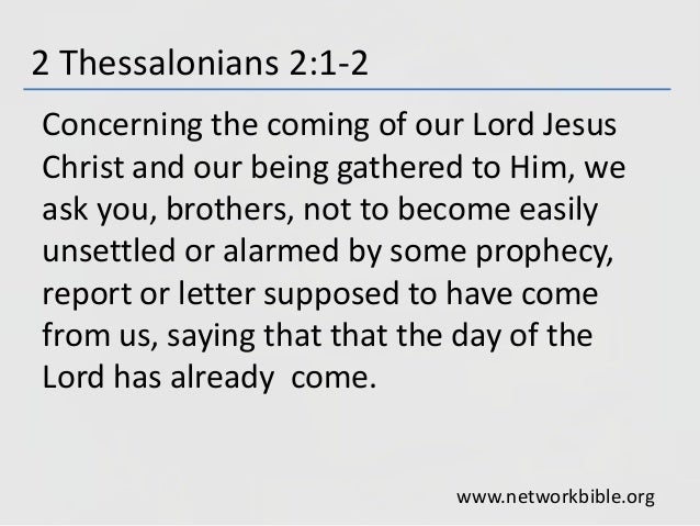 2 Thessalonians 2:1-2 Concerning the coming of our Lord Jesus Christ and our being gathered to Him, we ask you, brothers, ...