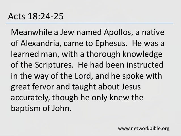 Acts 18:24-25 Meanwhile a Jew named Apollos, a native of Alexandria, came to Ephesus. He was a learned man, with a thoroug...