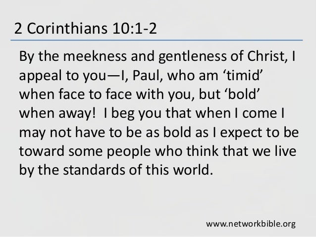 2 Corinthians 10:1-2 By the meekness and gentleness of Christ, I appeal to you—I, Paul, who am 'timid' when face to face w...